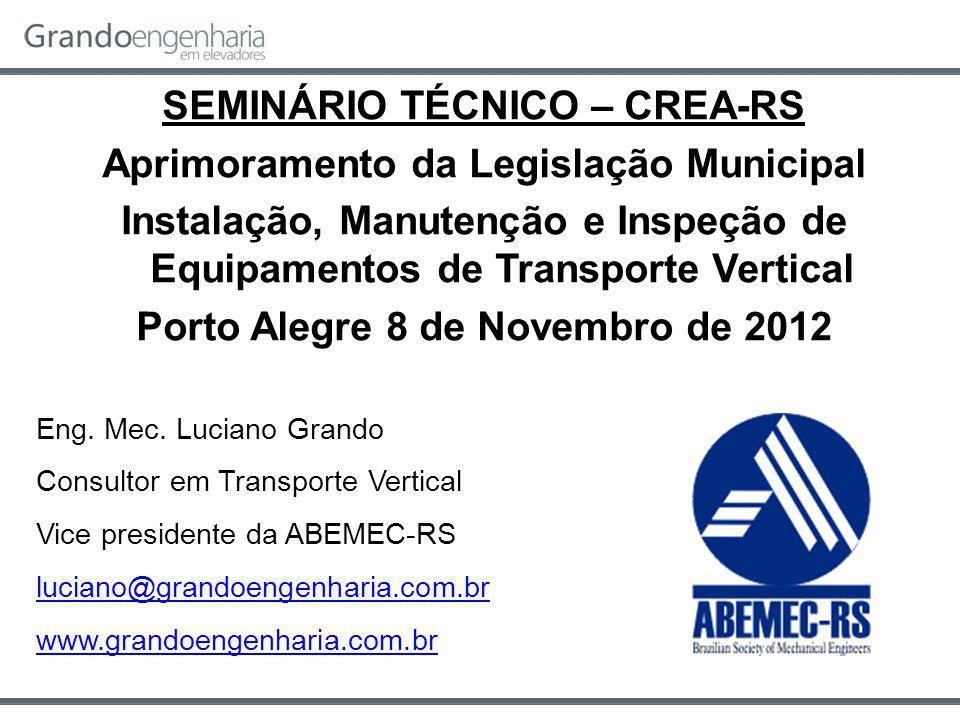SEMINÁRIO TÉCNICO – CREA-RS Aprimoramento da Legislação Municipal Instalação, Manutenção e Inspeção de Equipamentos de Transporte Vertical Porto Alegre 8 de Novembro de 2012 Eng.