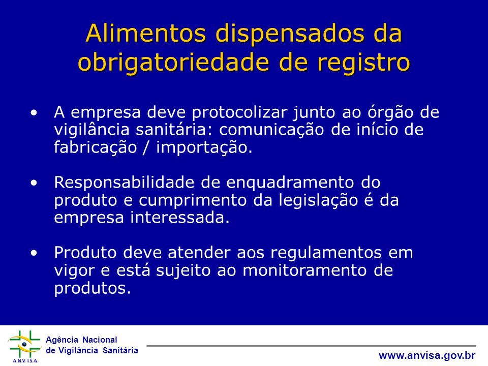 Agência Nacional de Vigilância Sanitária www.anvisa.gov.br Alimentos dispensados da obrigatoriedade de registro •A empresa deve protocolizar junto ao órgão de vigilância sanitária: comunicação de início de fabricação / importação.