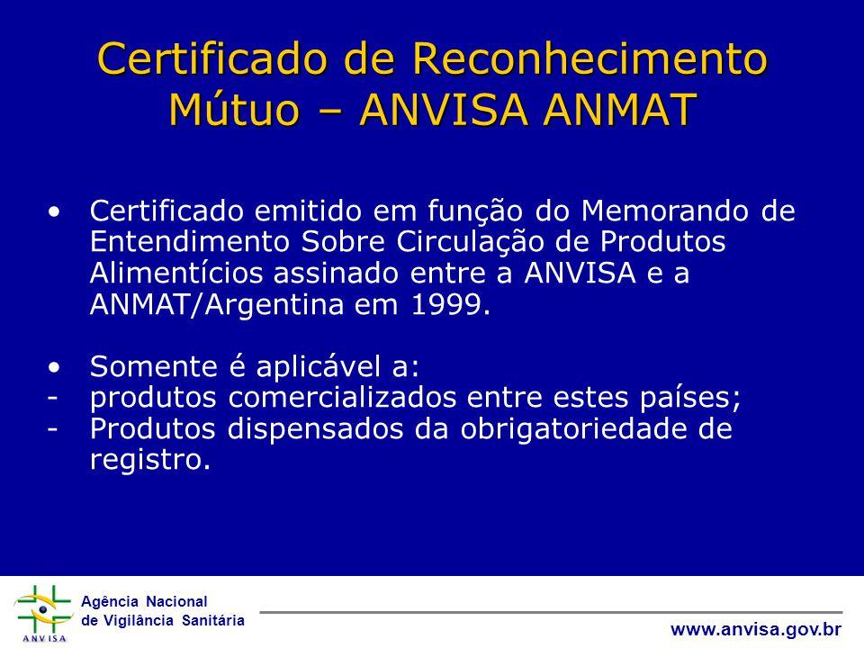 Agência Nacional de Vigilância Sanitária www.anvisa.gov.br Certificado de Reconhecimento Mútuo – ANVISA ANMAT •Certificado emitido em função do Memorando de Entendimento Sobre Circulação de Produtos Alimentícios assinado entre a ANVISA e a ANMAT/Argentina em 1999.