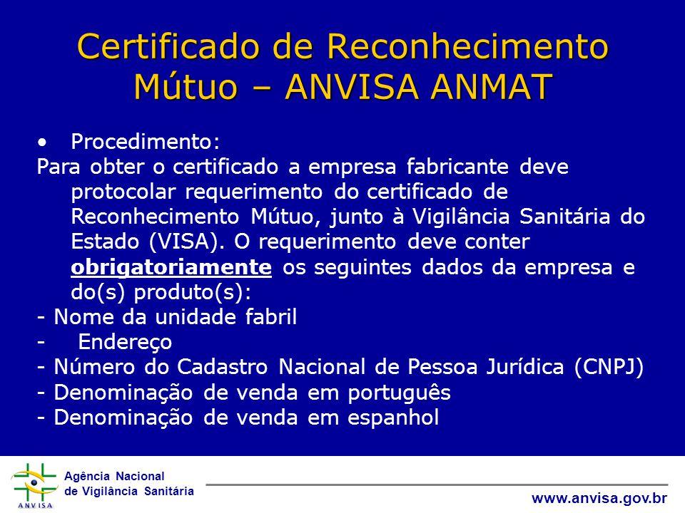 Agência Nacional de Vigilância Sanitária www.anvisa.gov.br Certificado de Reconhecimento Mútuo – ANVISA ANMAT •Procedimento: Para obter o certificado a empresa fabricante deve protocolar requerimento do certificado de Reconhecimento Mútuo, junto à Vigilância Sanitária do Estado (VISA).