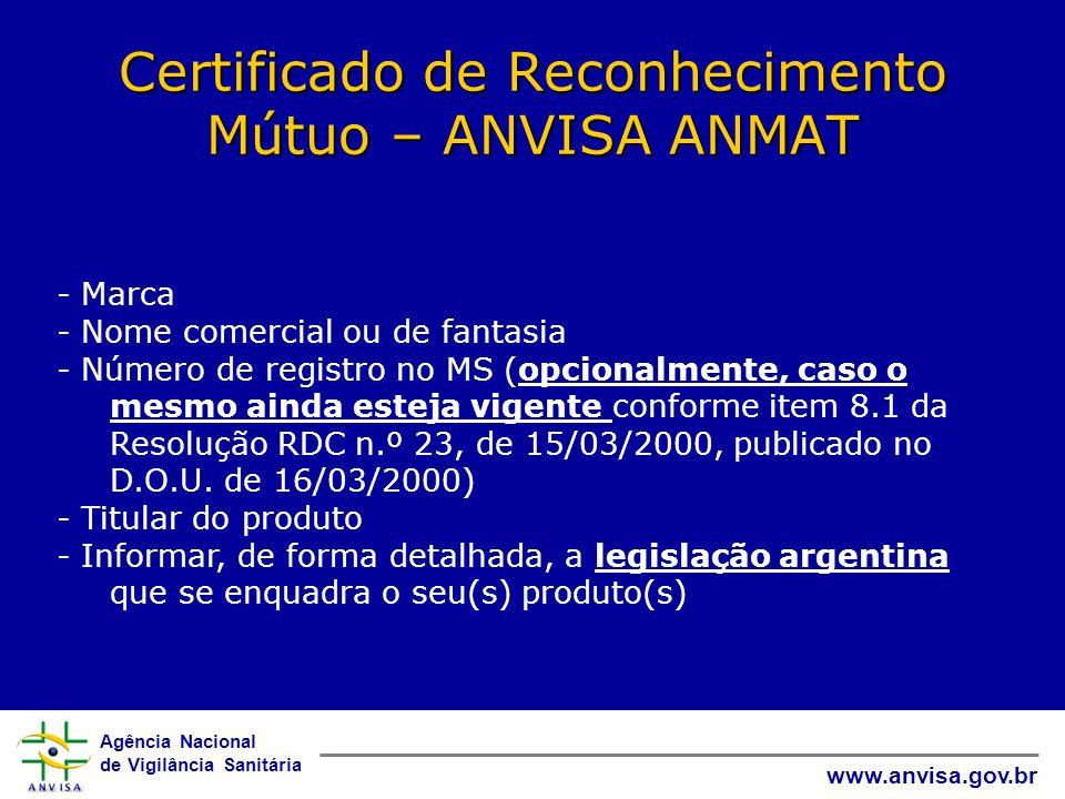 Agência Nacional de Vigilância Sanitária www.anvisa.gov.br Certificado de Reconhecimento Mútuo – ANVISA ANMAT - Marca - Nome comercial ou de fantasia - Número de registro no MS (opcionalmente, caso o mesmo ainda esteja vigente conforme item 8.1 da Resolução RDC n.º 23, de 15/03/2000, publicado no D.O.U.
