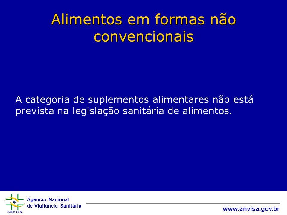 Agência Nacional de Vigilância Sanitária www.anvisa.gov.br Alimentos em formas não convencionais A categoria de suplementos alimentares não está prevista na legislação sanitária de alimentos.