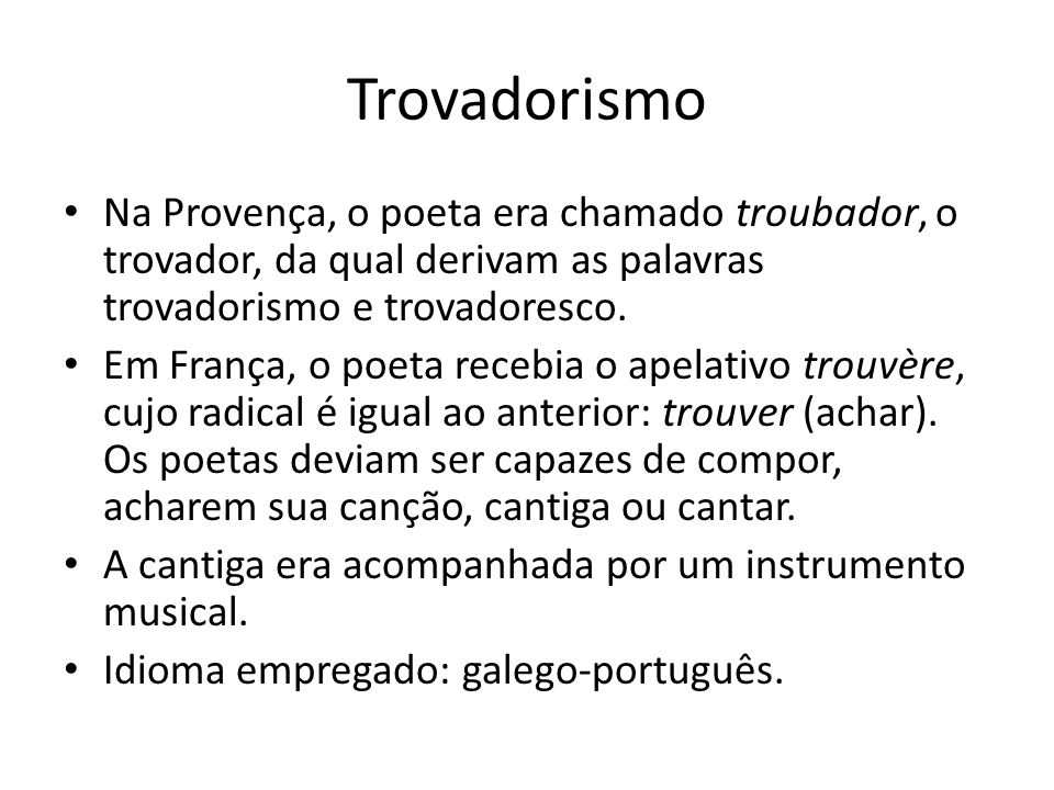 Trovadorismo • Na Provença, o poeta era chamado troubador, o trovador, da qual derivam as palavras trovadorismo e trovadoresco. • Em França, o poeta r