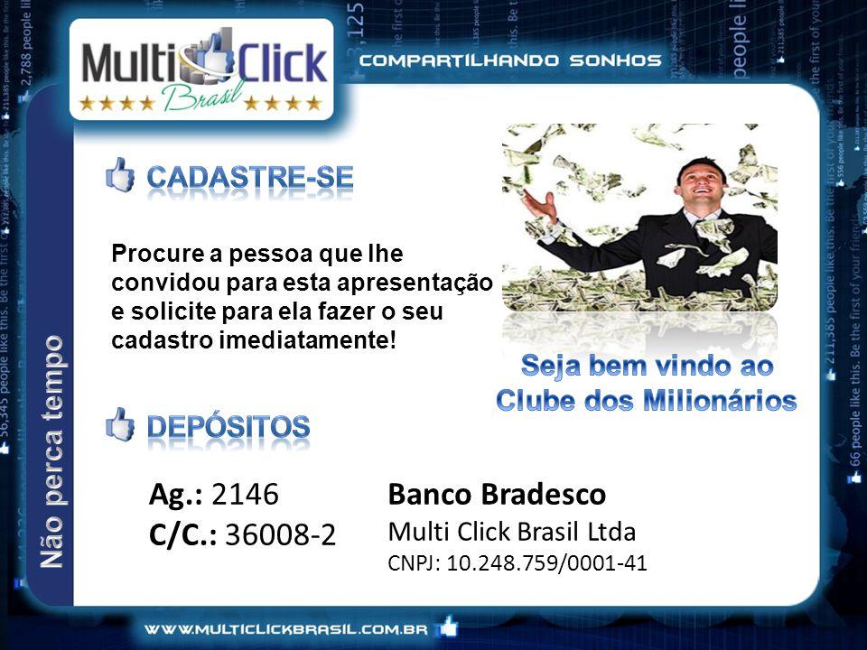 Banco Bradesco Multi Click Brasil Ltda CNPJ: 10.248.759/0001-41 Procure a pessoa que lhe convidou para esta apresentação e solicite para ela fazer o seu cadastro imediatamente.