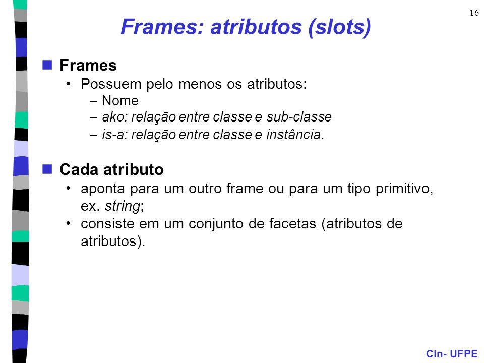 CIn- UFPE 16 Frames: atributos (slots)  Frames •Possuem pelo menos os atributos: –Nome –ako: relação entre classe e sub-classe –is-a: relação entre classe e instância.