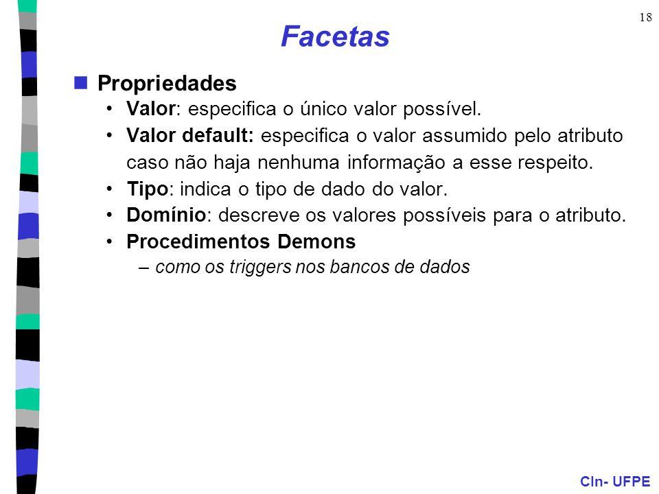 CIn- UFPE 18 Facetas  Propriedades •Valor: especifica o único valor possível. •Valor default: especifica o valor assumido pelo atributo caso não haja