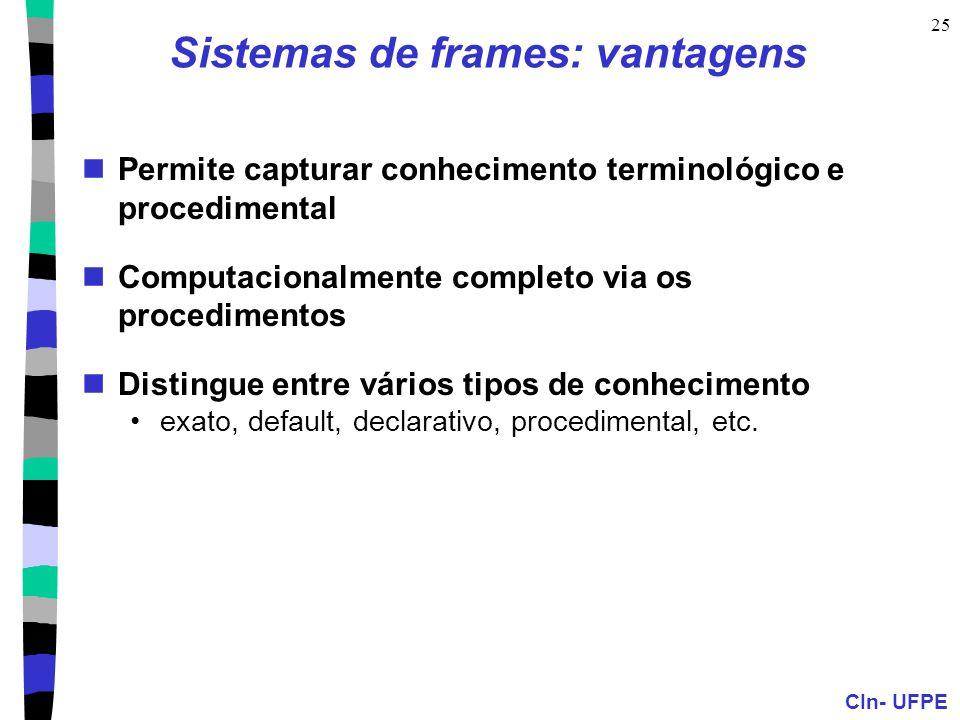CIn- UFPE 25 Sistemas de frames: vantagens  Permite capturar conhecimento terminológico e procedimental  Computacionalmente completo via os procedimentos  Distingue entre vários tipos de conhecimento •exato, default, declarativo, procedimental, etc.