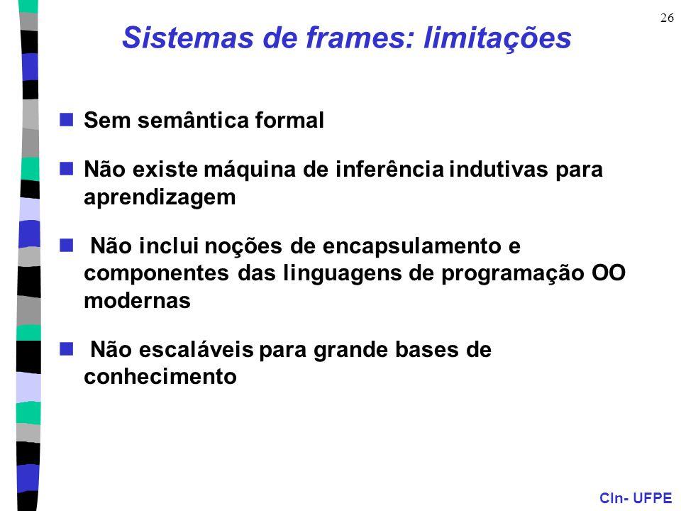 CIn- UFPE 26 Sistemas de frames: limitações  Sem semântica formal  Não existe máquina de inferência indutivas para aprendizagem  Não inclui noções de encapsulamento e componentes das linguagens de programação OO modernas  Não escaláveis para grande bases de conhecimento