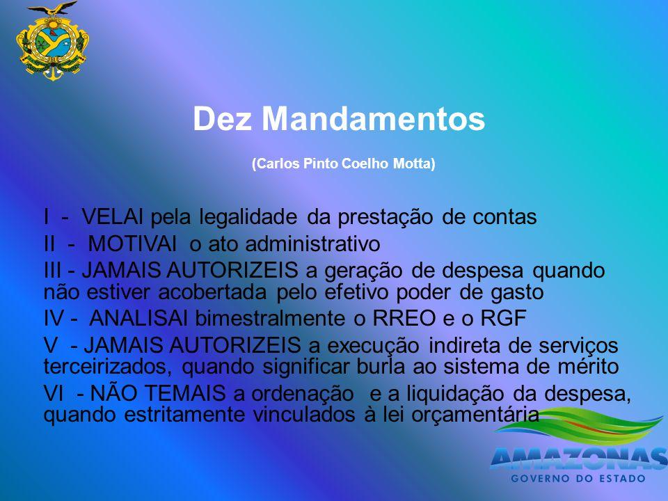 Dez Mandamentos (Carlos Pinto Coelho Motta) I - VELAI pela legalidade da prestação de contas II - MOTIVAI o ato administrativo III - JAMAIS AUTORIZEIS a geração de despesa quando não estiver acobertada pelo efetivo poder de gasto IV - ANALISAI bimestralmente o RREO e o RGF V - JAMAIS AUTORIZEIS a execução indireta de serviços terceirizados, quando significar burla ao sistema de mérito VI - NÃO TEMAIS a ordenação e a liquidação da despesa, quando estritamente vinculados à lei orçamentária