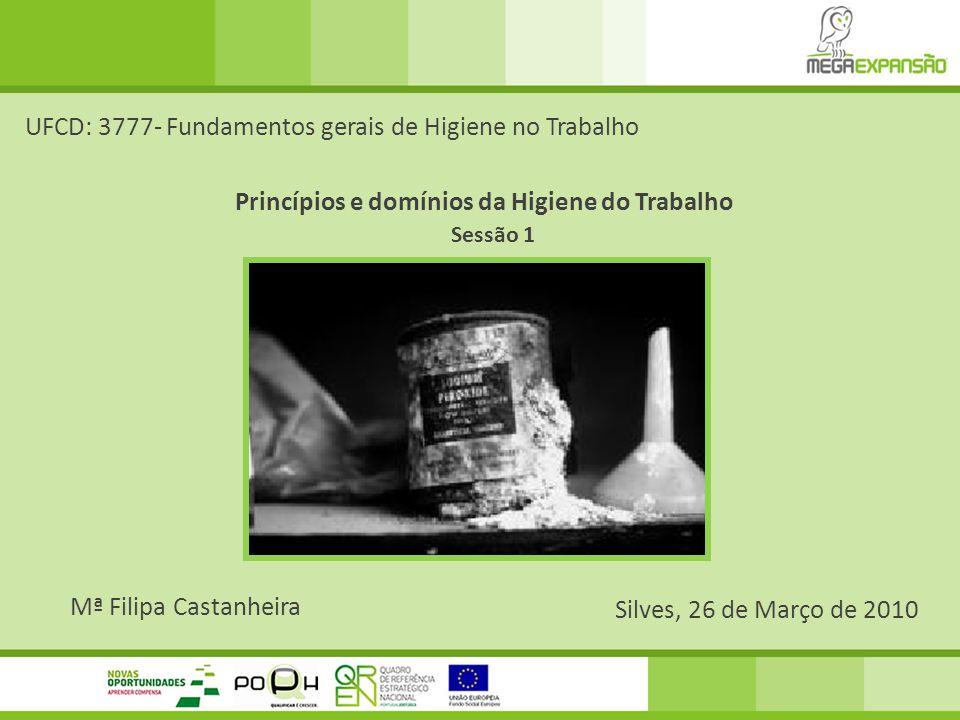 Mª Filipa Castanheira Silves, 26 de Março de 2010 UFCD: 3777- Fundamentos gerais de Higiene no Trabalho Princípios e domínios da Higiene do Trabalho S