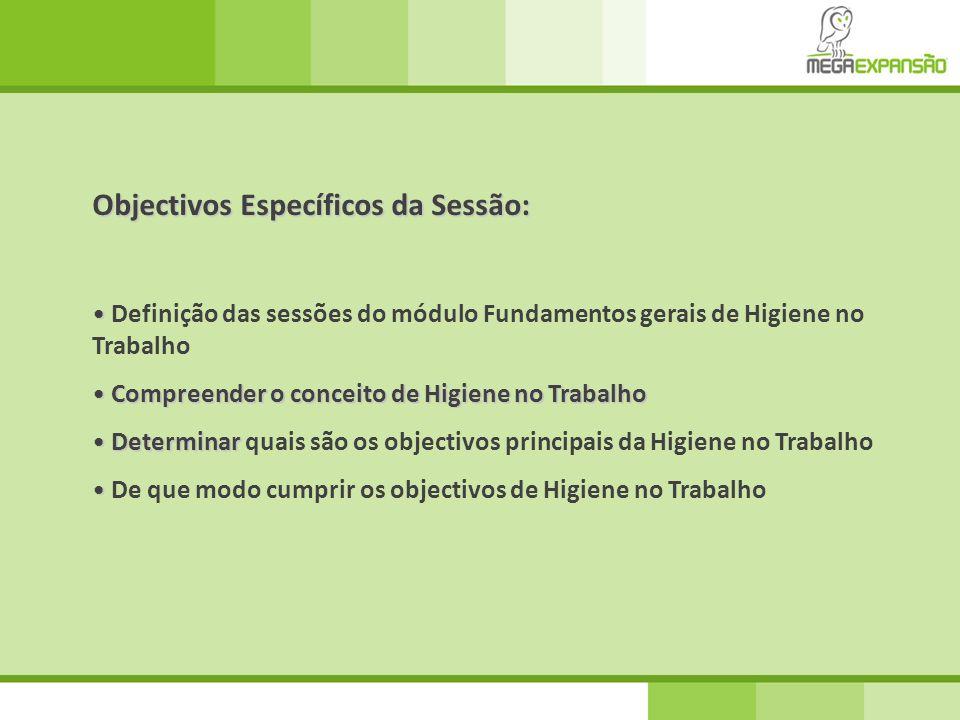 Objectivos Específicos da Sessão: • • Definição das sessões do módulo Fundamentos gerais de Higiene no Trabalho • Compreender o conceito de Higiene no