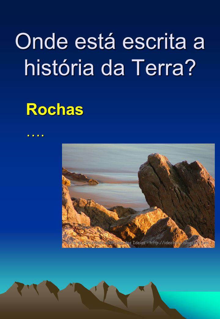 Onde está escrita a história da Terra? Rochas….