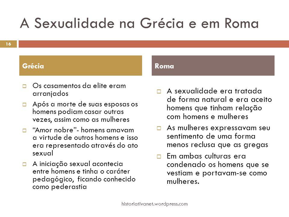 A Sexualidade na Grécia e em Roma  Os casamentos da elite eram arranjados  Após a morte de suas esposas os homens podiam casar outras vezes, assim c