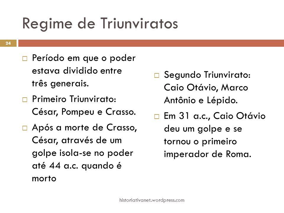 Regime de Triunviratos  Período em que o poder estava dividido entre três generais.  Primeiro Triunvirato: César, Pompeu e Crasso.  Após a morte de