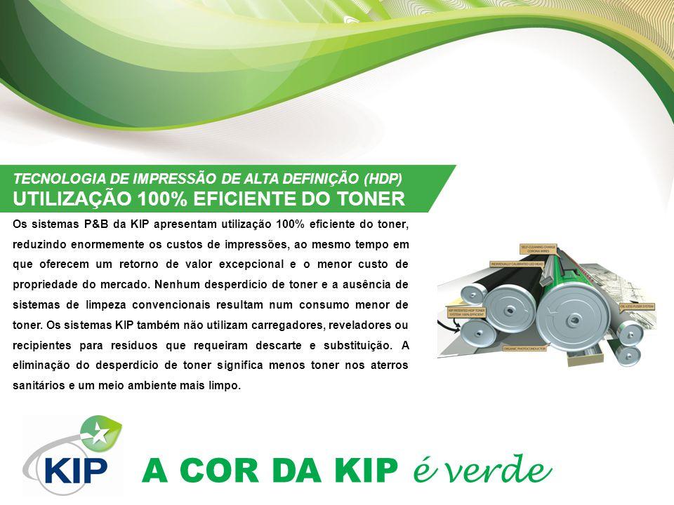 A COR DA KIP é verde TECNOLOGIA DE IMPRESSÃO DE ALTA DEFINIÇÃO (HDP) UTILIZAÇÃO 100% EFICIENTE DO TONER Os sistemas P&B da KIP apresentam utilização 100% eficiente do toner, reduzindo enormemente os custos de impressões, ao mesmo tempo em que oferecem um retorno de valor excepcional e o menor custo de propriedade do mercado.