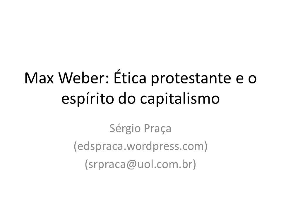 Max Weber: Ética protestante e o espírito do capitalismo Sérgio Praça (edspraca.wordpress.com) (srpraca@uol.com.br)