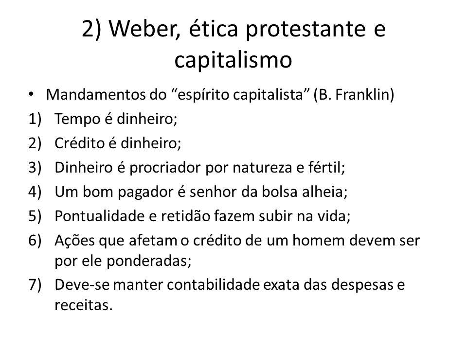 """2) Weber, ética protestante e capitalismo • Mandamentos do """"espírito capitalista"""" (B. Franklin) 1)Tempo é dinheiro; 2)Crédito é dinheiro; 3)Dinheiro é"""