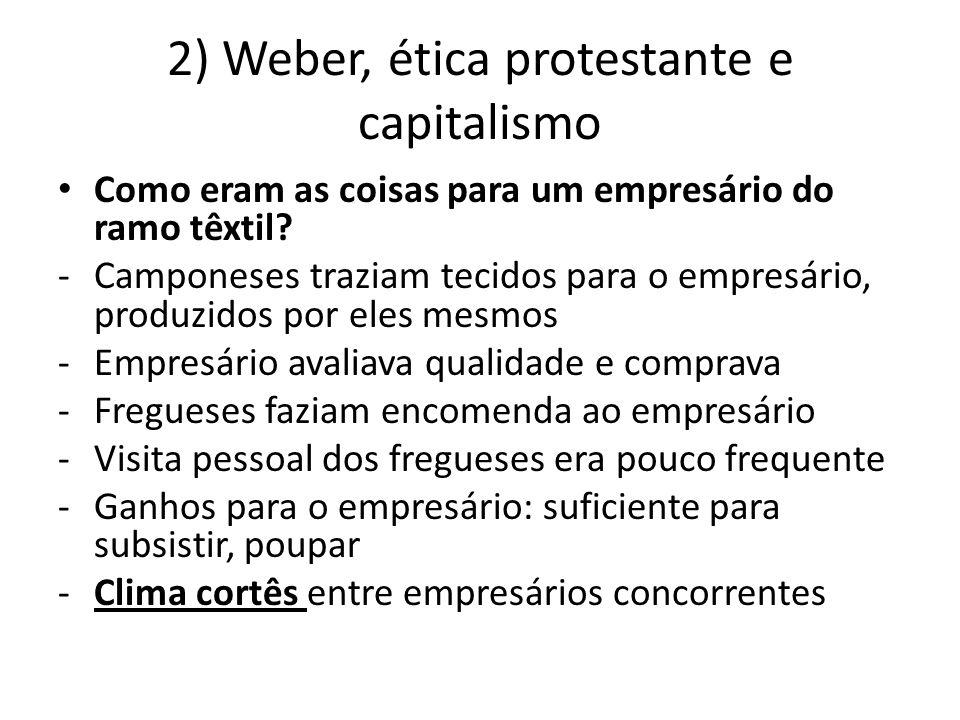 2) Weber, ética protestante e capitalismo • Como eram as coisas para um empresário do ramo têxtil? -Camponeses traziam tecidos para o empresário, prod