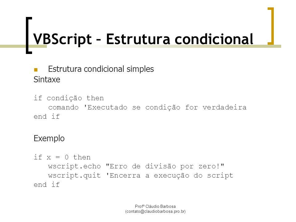 Profº Cláudio Barbosa (contato@claudiobarbosa.pro.br) VBScript – Estrutura condicional  Estrutura condicional simples Sintaxe if condição then comando Executado se condição for verdadeira end if Exemplo if x = 0 then wscript.echo Erro de divisão por zero! wscript.quit Encerra a execução do script end if