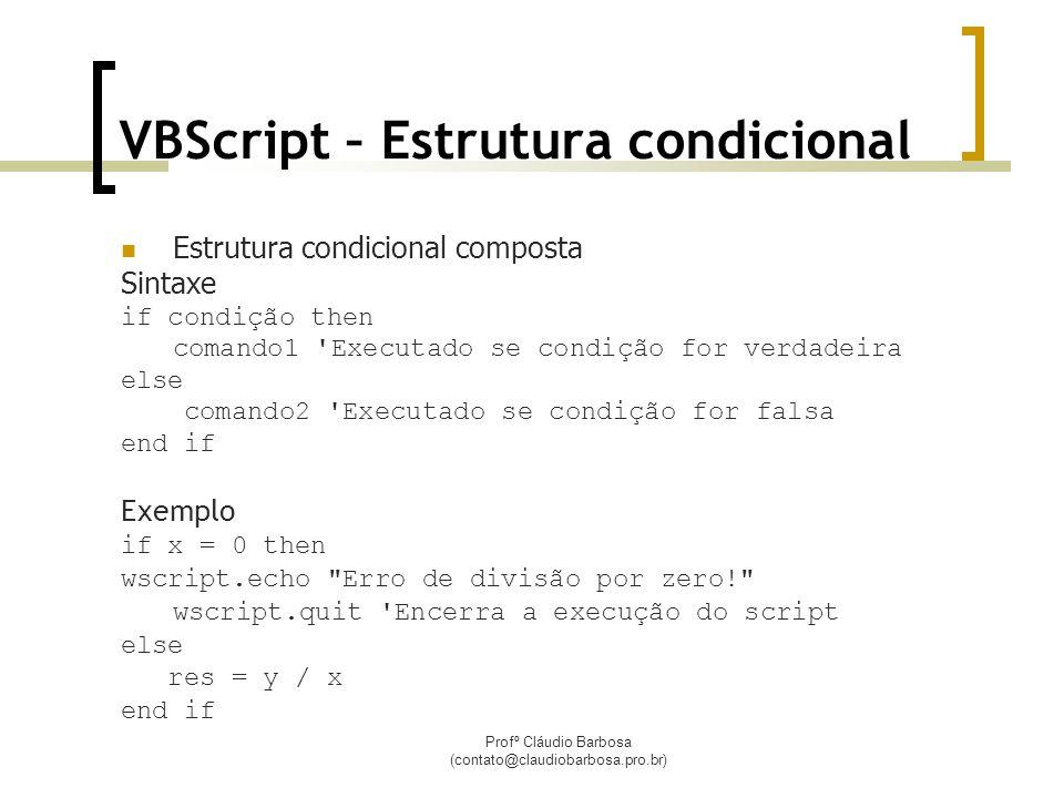Profº Cláudio Barbosa (contato@claudiobarbosa.pro.br) VBScript – Estrutura condicional  Estrutura condicional composta Sintaxe if condição then comando1 Executado se condição for verdadeira else comando2 Executado se condição for falsa end if Exemplo if x = 0 then wscript.echo Erro de divisão por zero! wscript.quit Encerra a execução do script else res = y / x end if