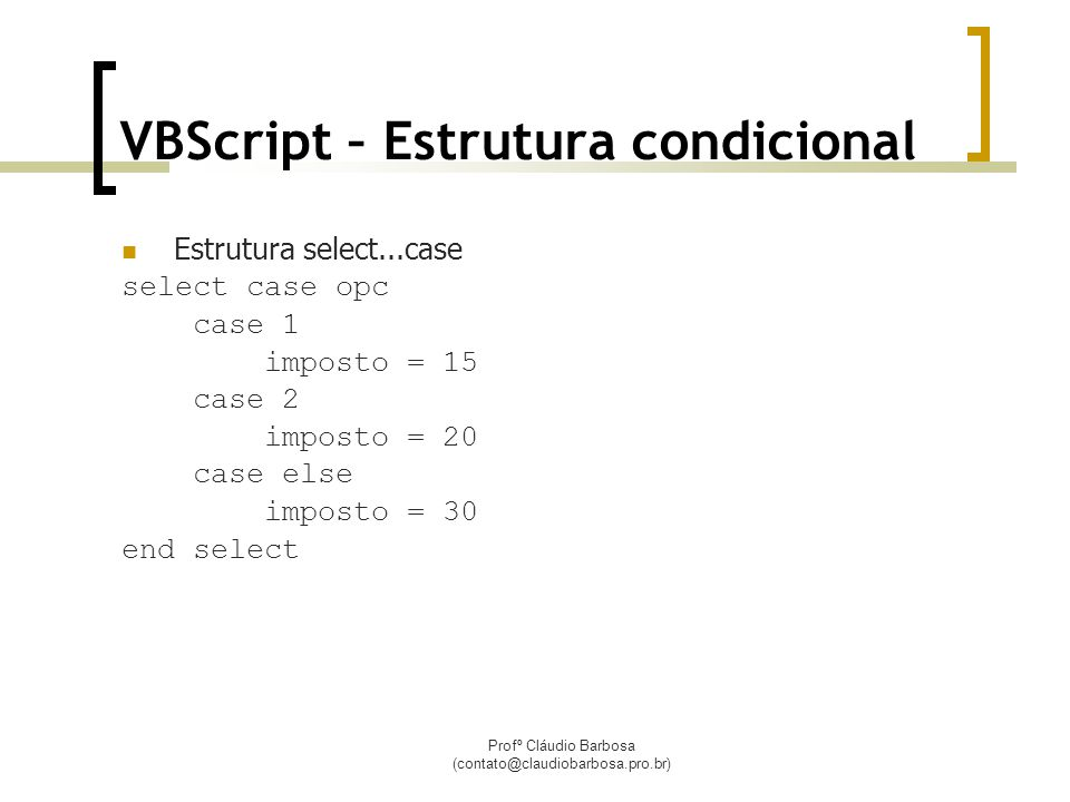 Profº Cláudio Barbosa (contato@claudiobarbosa.pro.br) VBScript – Estrutura condicional  Estrutura select...case select case opc case 1 imposto = 15 case 2 imposto = 20 case else imposto = 30 end select