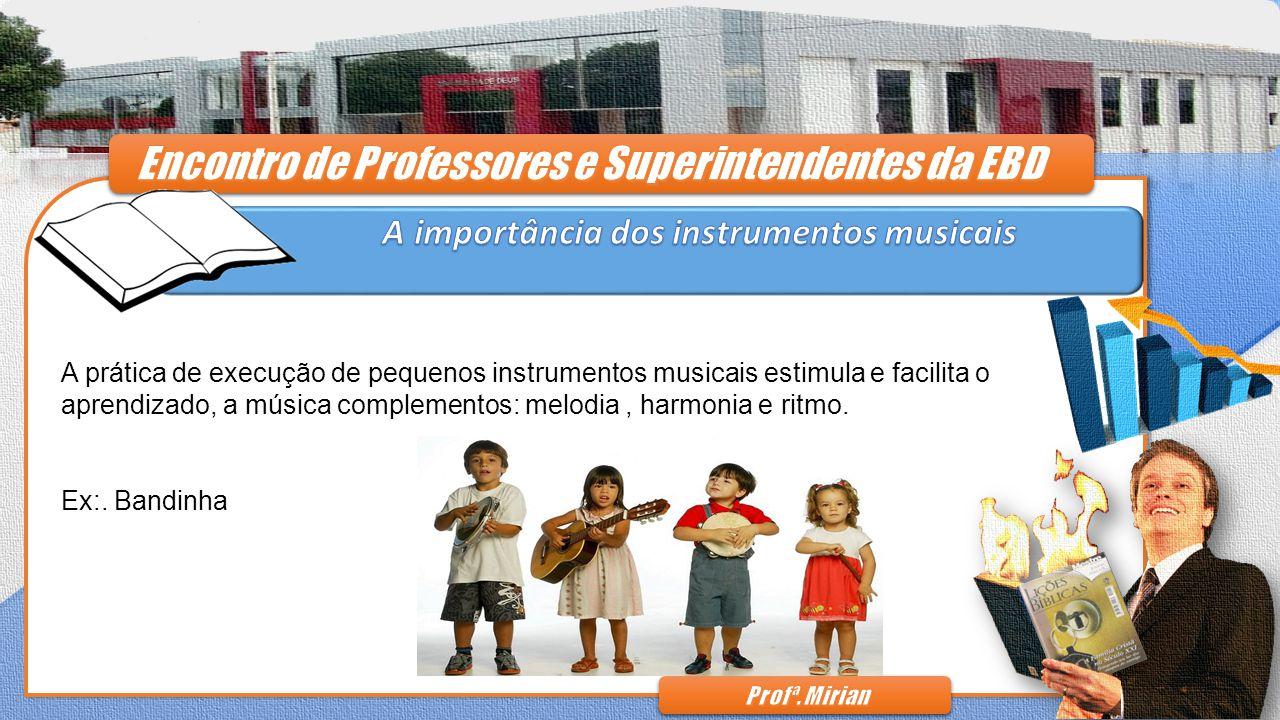 A prática de execução de pequenos instrumentos musicais estimula e facilita o aprendizado, a música complementos: melodia, harmonia e ritmo.