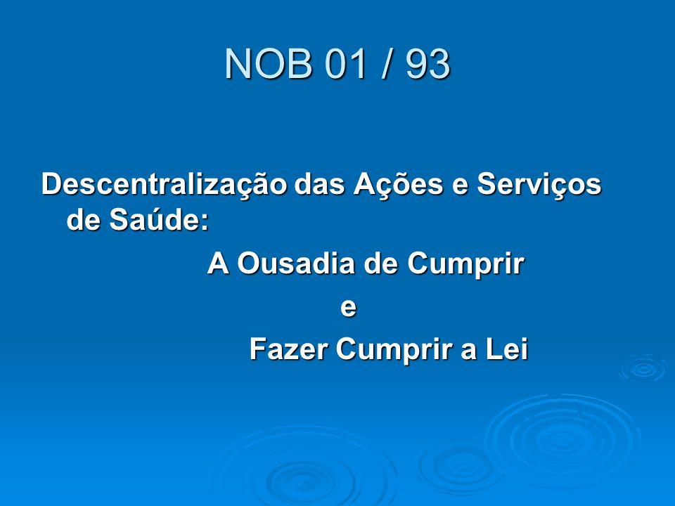 NOB 01 / 93 Descentralização das Ações e Serviços de Saúde: A Ousadia de Cumprir A Ousadia de Cumprir e Fazer Cumprir a Lei Fazer Cumprir a Lei