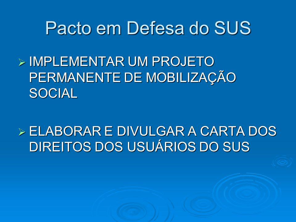 Pacto em Defesa do SUS  IMPLEMENTAR UM PROJETO PERMANENTE DE MOBILIZAÇÃO SOCIAL  ELABORAR E DIVULGAR A CARTA DOS DIREITOS DOS USUÁRIOS DO SUS