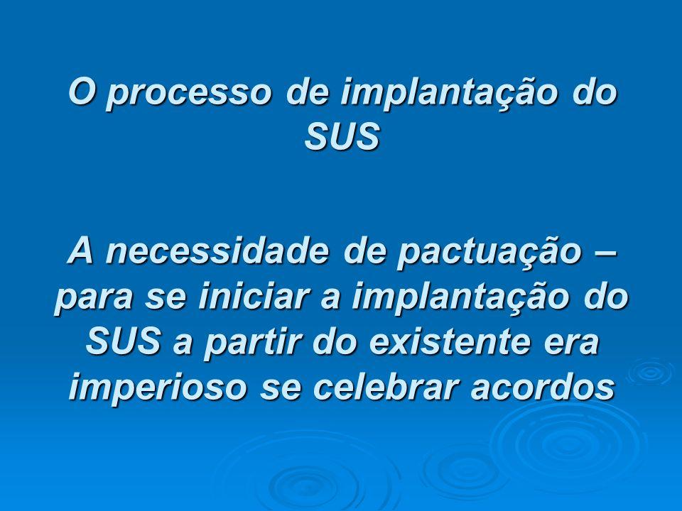 O processo de implantação do SUS A necessidade de pactuação – para se iniciar a implantação do SUS a partir do existente era imperioso se celebrar aco