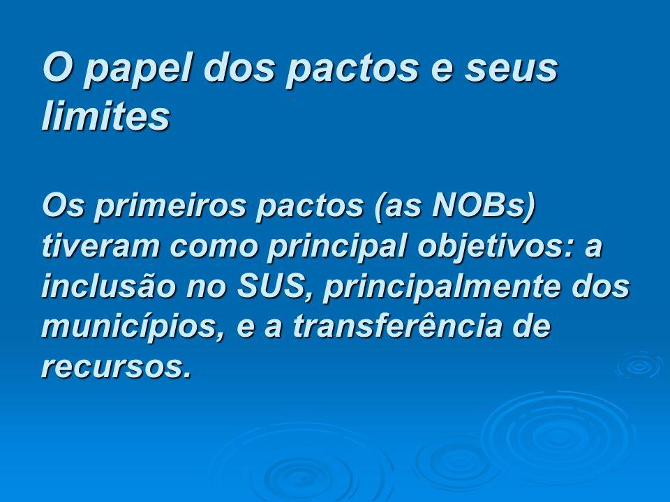 O papel dos pactos e seus limites Os primeiros pactos (as NOBs) tiveram como principal objetivos: a inclusão no SUS, principalmente dos municípios, e