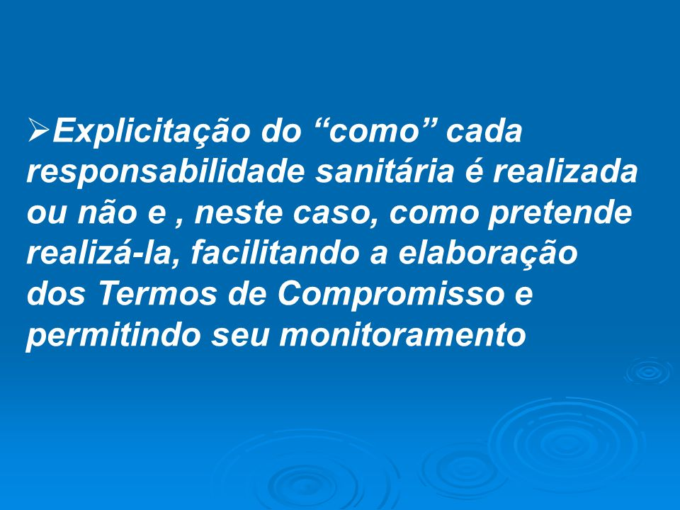 """ Explicitação do """"como"""" cada responsabilidade sanitária é realizada ou não e, neste caso, como pretende realizá-la, facilitando a elaboração dos Term"""