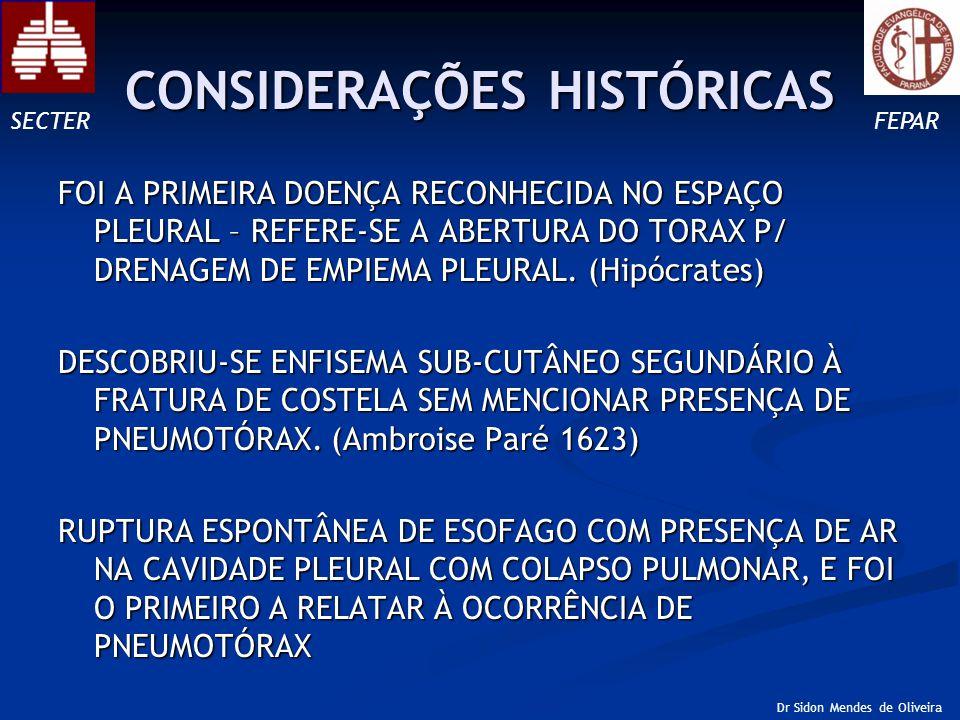 CONSIDERAÇÕES HISTÓRICAS NA AUSÊNCIA DE UM TRAUMA TORÁCICO EXTERNO (Boerhaave1724) PELA PRIMEIRA VEZ O USO DO TERMO PNEUMOTÓRAX (Etard1803) Laennec (1826) DESCOBRIU AS CARACTERISTICA CLÍNICAS e PARA MUITOS O PNEUMOTÓRAX FOI CONSIDERADO COMPLICAÇÃO DE TUBERCULOSE O PRIMEIRO A ENFATIZAR A ETILOGIA NÃO TUBERCULOSA NA MAIORIA DOS PACIENTES (Kjaergaard 1832) SECTERFEPAR Dr Sidon Mendes de Oliveira