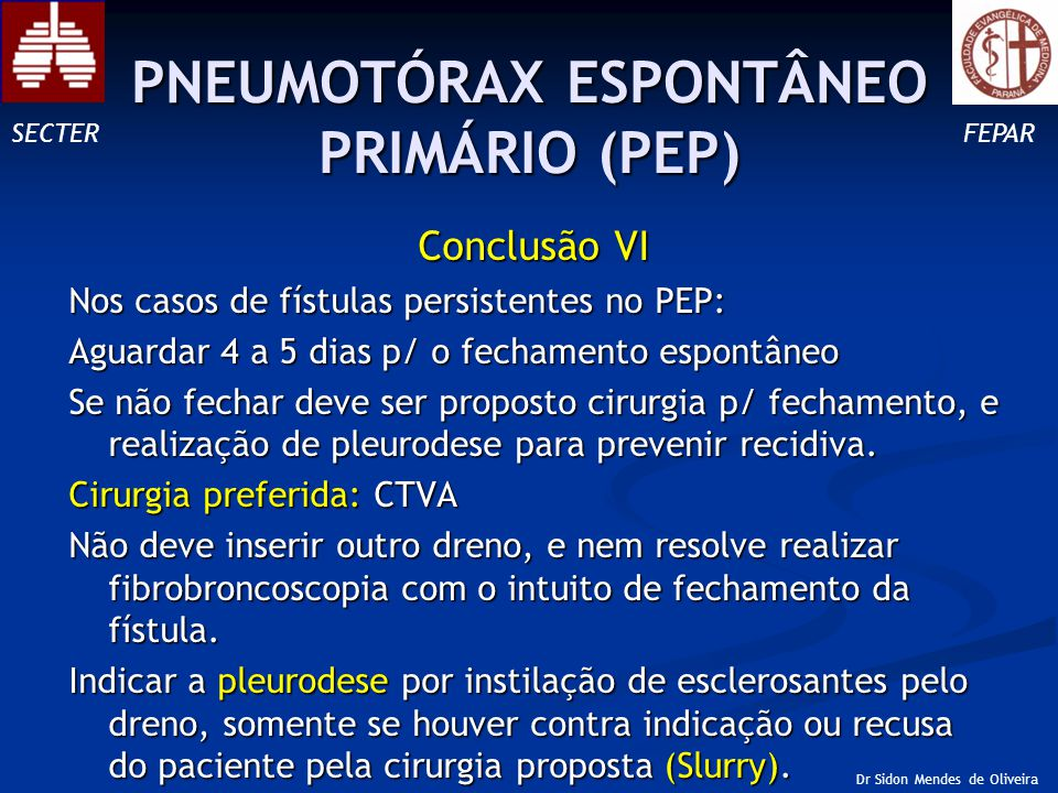 Conclusão VI Nos casos de fístulas persistentes no PEP: Aguardar 4 a 5 dias p/ o fechamento espontâneo Se não fechar deve ser proposto cirurgia p/ fechamento, e realização de pleurodese para prevenir recidiva.