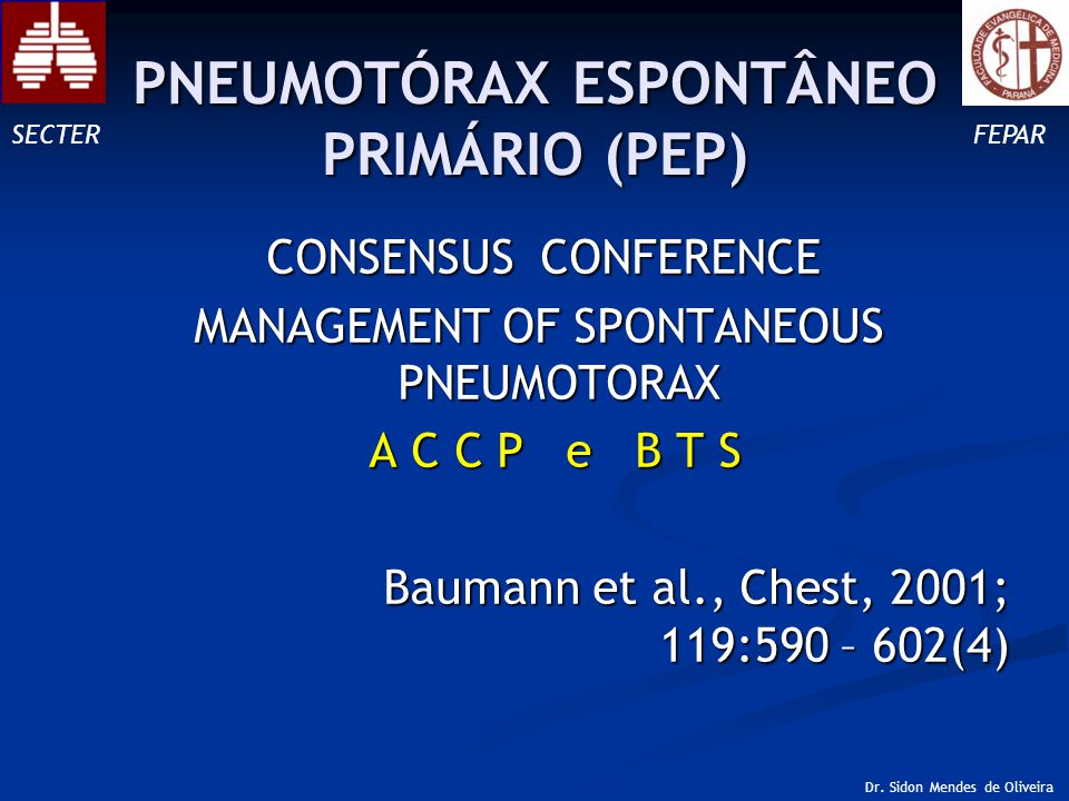 CONSENSUS CONFERENCE CONSENSUS CONFERENCE MANAGEMENT OF SPONTANEOUS PNEUMOTORAX A C C P e B T S A C C P e B T S Baumann et al., Chest, 2001; 119:590 – 602(4) Baumann et al., Chest, 2001; 119:590 – 602(4) SECTERFEPAR Dr.