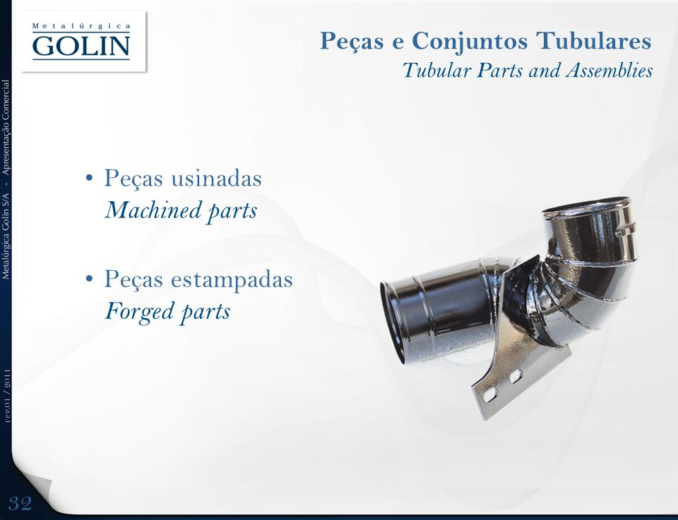 rev.01 / 2011 Peças e Conjuntos Tubulares Tubular Parts and Assemblies •Peças usinadas Machined parts •Peças estampadas Forged parts 32