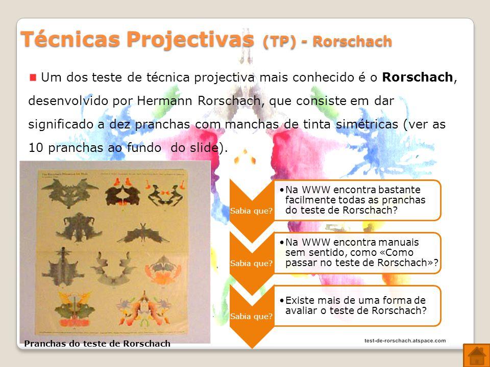 Técnicas Projectivas (TP) - Rorschach Um dos teste de técnica projectiva mais conhecido é o Rorschach, desenvolvido por Hermann Rorschach, que consiste em dar significado a dez pranchas com manchas de tinta simétricas (ver as 10 pranchas ao fundo do slide).