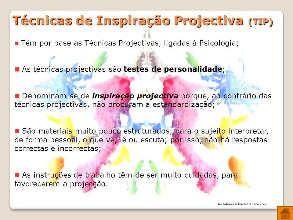 Técnicas de Inspiração Projectiva (TIP) Têm por base as Técnicas Projectivas, ligadas à Psicologia; lidade As técnicas projectivas são testes de personalidade; Denominam-se de inspiração projectiva porque, ao contrário das técnicas projectivas, não procuram a estandardização; São materiais muito pouco estruturados, para o sujeito interpretar, de forma pessoal, o que vê, lê ou escuta; por isso, não há respostas correctas e incorrectas; As instruções de trabalho têm de ser muito cuidadas, para favorecerem a projecção.