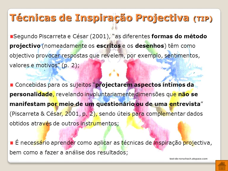 Técnicas de Inspiração Projectiva (TIP) Segundo Piscarreta e César (2001), as diferentes formas do método projectivo (nomeadamente os escritos e os desenhos) têm como objectivo provocar respostas que revelem, por exemplo, sentimentos, valores e motivos (p.