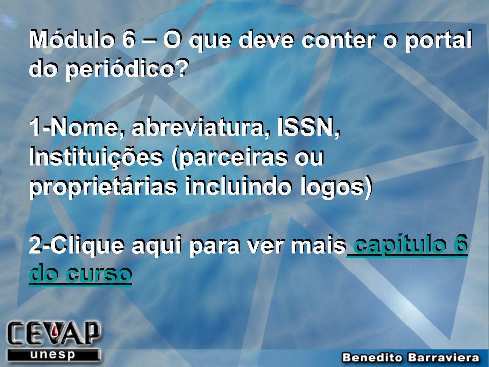 Módulo 6 – O que deve conter o portal do periódico? 1-Nome, abreviatura, ISSN, Instituições (parceiras ou proprietárias incluindo logos) 2-Clique aqui