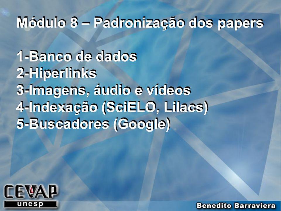 Módulo 8 – Padronização dos papers 1-Banco de dados 2-Hiperlinks 3-Imagens, áudio e vídeos 4-Indexação (SciELO, Lilacs) 5-Buscadores (Google) Módulo 8