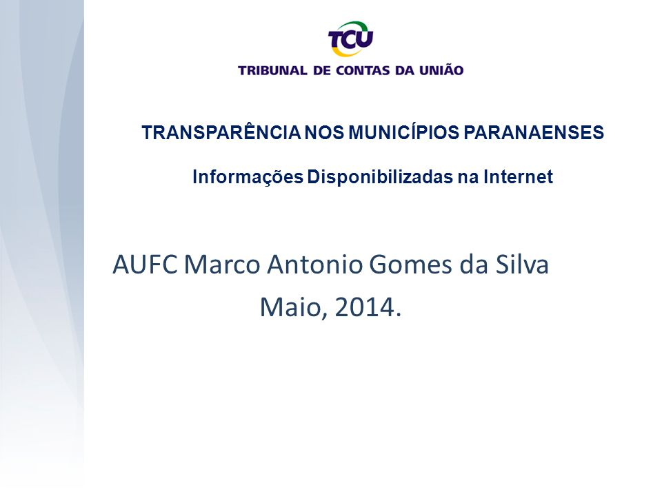 TRANSPARÊNCIA NOS MUNICÍPIOS PARANAENSES Informações Disponibilizadas na Internet AUFC Marco Antonio Gomes da Silva Maio, 2014.