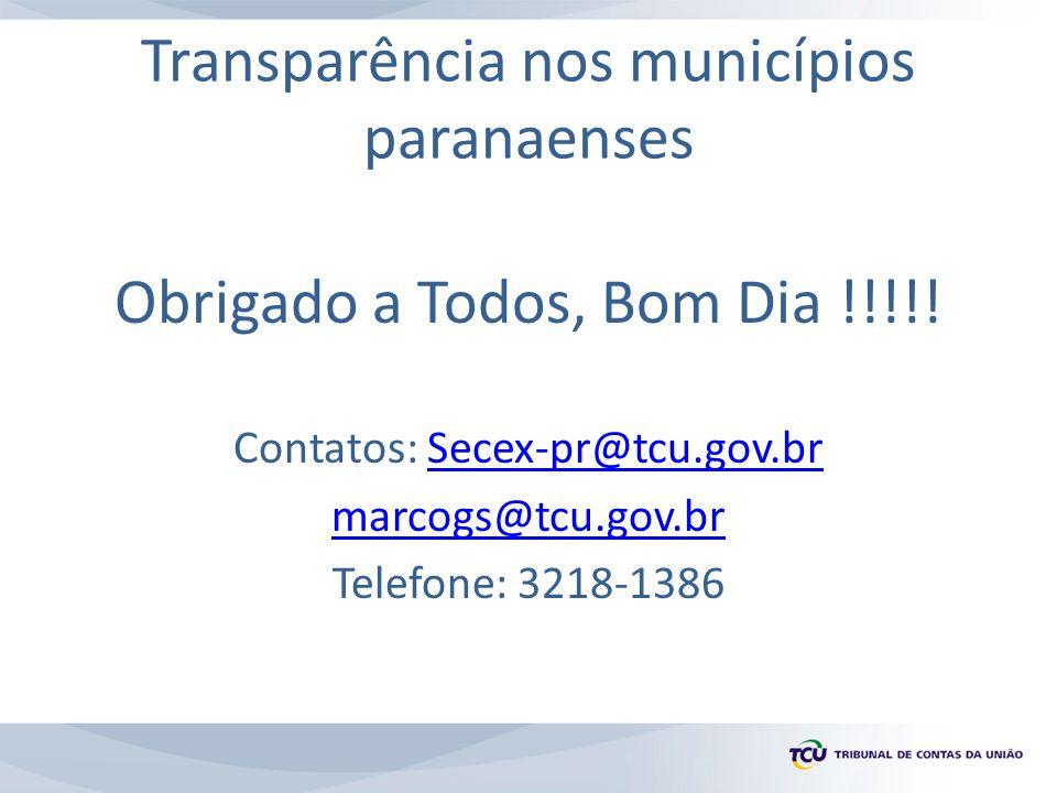 Transparência nos municípios paranaenses Obrigado a Todos, Bom Dia !!!!! Contatos: Secex-pr@tcu.gov.brSecex-pr@tcu.gov.br marcogs@tcu.gov.br Telefone: