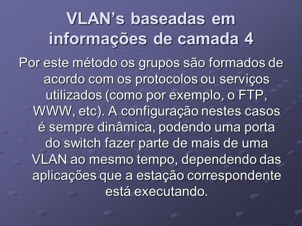 VLAN's baseadas em informações de camada 4 Por este método os grupos são formados de acordo com os protocolos ou serviços utilizados (como por exemplo