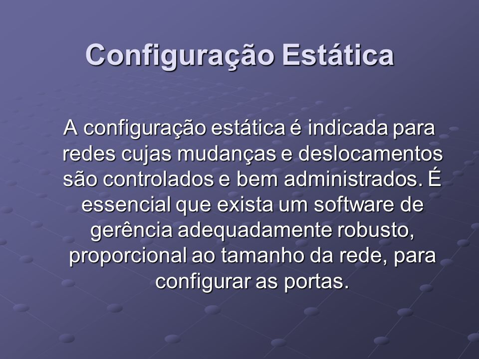 Configuração Estática A configuração estática é indicada para redes cujas mudanças e deslocamentos são controlados e bem administrados. É essencial qu