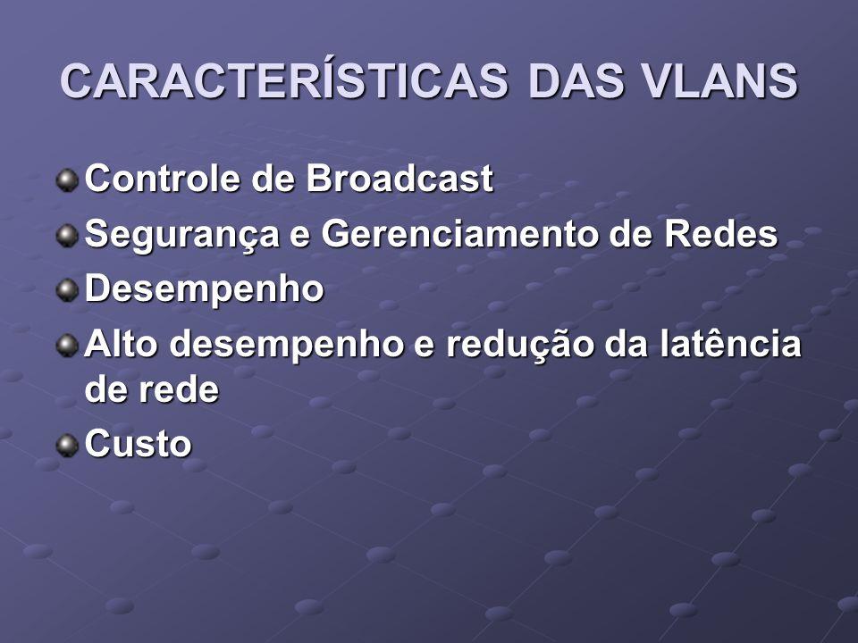 CARACTERÍSTICAS DAS VLANS Controle de Broadcast Segurança e Gerenciamento de Redes Desempenho Alto desempenho e redução da latência de rede Custo