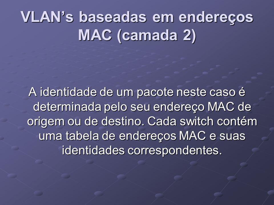 VLAN's baseadas em endereços MAC (camada 2) A identidade de um pacote neste caso é determinada pelo seu endereço MAC de origem ou de destino. Cada swi