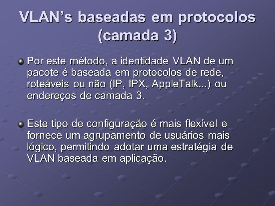 VLAN's baseadas em protocolos (camada 3) Por este método, a identidade VLAN de um pacote é baseada em protocolos de rede, roteáveis ou não (IP, IPX, A