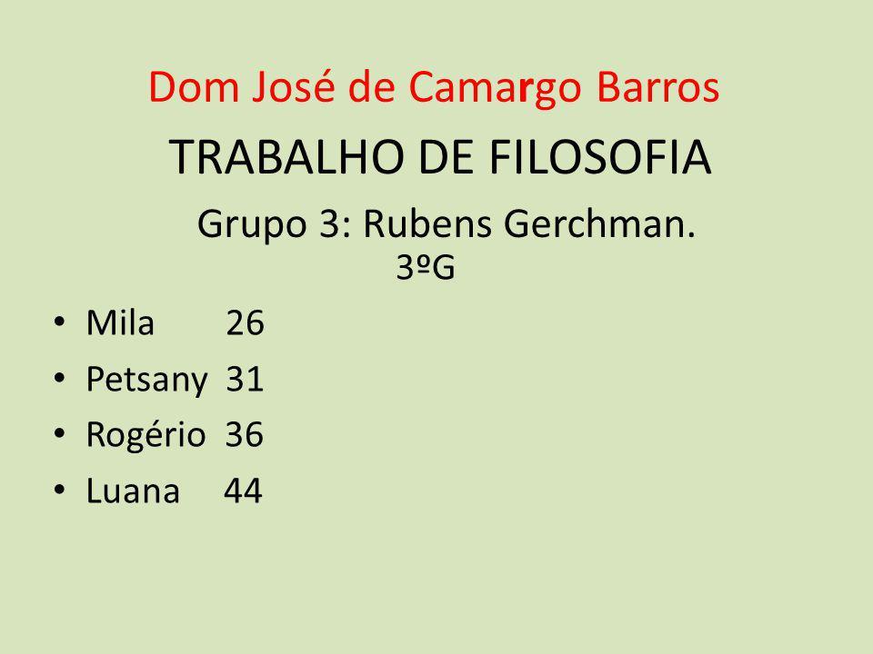 TRABALHO DE FILOSOFIA Grupo 3: Rubens Gerchman. 3ºG • Mila 26 • Petsany 31 • Rogério 36 • Luana 44 Dom José de Camargo Barros