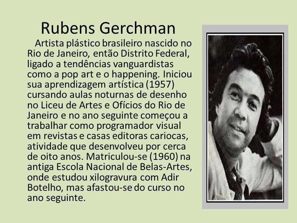 Rubens Gerchman Artista plástico brasileiro nascido no Rio de Janeiro, então Distrito Federal, ligado a tendências vanguardistas como a pop art e o ha