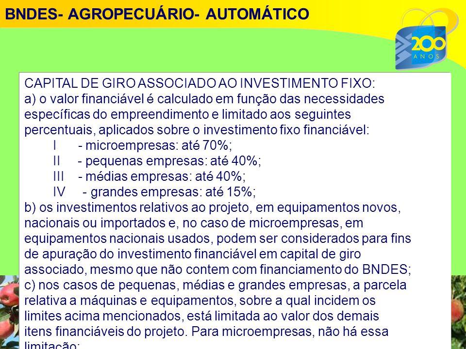 CAPITAL DE GIRO ASSOCIADO AO INVESTIMENTO FIXO: a) o valor financi á vel é calculado em fun ç ão das necessidades espec í ficas do empreendimento e limitado aos seguintes percentuais, aplicados sobre o investimento fixo financi á vel: I - microempresas: at é 70%; II - pequenas empresas: at é 40%; III - m é dias empresas: at é 40%; IV - grandes empresas: at é 15%; b) os investimentos relativos ao projeto, em equipamentos novos, nacionais ou importados e, no caso de microempresas, em equipamentos nacionais usados, podem ser considerados para fins de apura ç ão do investimento financi á vel em capital de giro associado, mesmo que não contem com financiamento do BNDES; c) nos casos de pequenas, m é dias e grandes empresas, a parcela relativa a m á quinas e equipamentos, sobre a qual incidem os limites acima mencionados, est á limitada ao valor dos demais itens financi á veis do projeto.